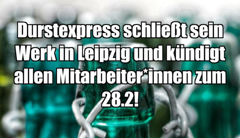 Durstexpress schließt sein Werk in Leipzig und kündigt allen Mitarbeiter*innen zum 28.2!